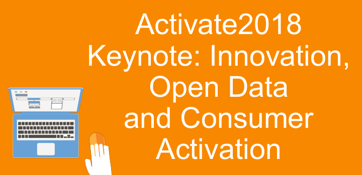 Activate2018 Keynote: Innovation, Open Data and Consumer Activation